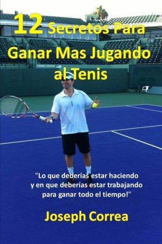 """12 Secretos Para Ganar Más Jugando al Tenis!: """"Lo que deberías estar haciendo y en que deberías estar trabajando para ganar todo el tiempo!"""" (Spanish Edition) by CreateSpace Independent Publishing Platform"""