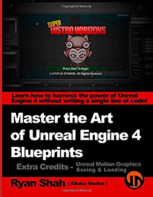 Master the Art of Unreal Engine 4 - Blueprints - Extra Credits (Saving & Loading + Unreal Motion Graphics!): Multiple Mini-Projects to Boost your Unreal Engine 4 Knowledge! (Volume 2) from CreateSpace Independent Publishing Platform