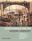 Impressionism and the Modern Landscape : Productivity, Technology, and Urbanization from Manet to Van Gogh, Rubin, James H., 0520248015