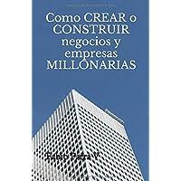 Como CREAR o CONSTRUIR negocios y empresas MILLONARIAS (Spanish Edition)