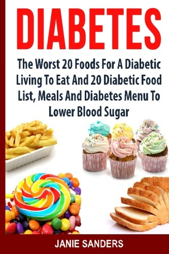 DIABETES: The Worst 20 Foods For Diabetes To Eat And the Best 20 Diabetic Food List, Meals And Diabetes Menus To Lower Your Blood Sugar ... blood sugar,sugar detox) (Volume 2) (Best Foods To Eat For Sugar Diabetes)