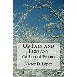 Of Pain and Ecstasy: Collected Poems by [Lopez, Victor D.]