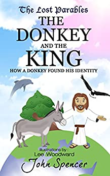 The Donkey and the King: How a Donkey Found his Identity (The Lost Parables Book 1) by [Spencer, John]