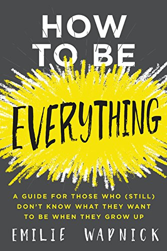 R.e.a.d How to Be Everything: A Guide for Those Who (Still) Don't Know What They Want to Be When They Grow U [R.A.R]