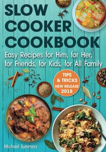 Slow Cooker Cookbook: Easy Recipes for Him,  for Her, for Friends, for Kids,  for All Family by Michael Summers