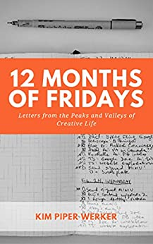 12 Months of Fridays, Vol 1: Letters from the Peaks and Valleys of Creative Life by [Piper Werker, Kim]