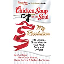Chicken Soup for the Soul: My Resolution: 101 Stories...Great Ideas for Your Mind, Body, and...Wallet
