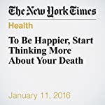 To Be Happier, Start Thinking More About Your Death | Arthur C. Brooks