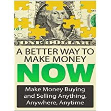 A Better Way To Make Money Now: Make Money Buying And Selling Anything, Anywhere, Anytime (Make Money From Home) (Volume 1)
