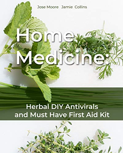 Home Medicine: Herbal DIY Antivirals and Must Have First Aid Kit by [Moore , Jose , Collins, Jamie  ]
