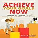 Achieve Your Goals Now with PowerLists Audiobook by Chris A. Baird Narrated by Dave Wright