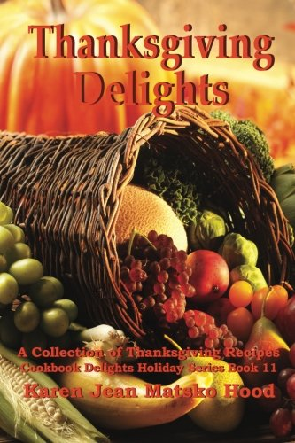 Thanksgiving Delights Cookbook: A Collection of Thanksgiving Recipes (Cookbook Delights Holiday Series) by Karen Jean Matsko Hood