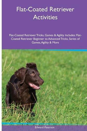Download Flat-Coated Retriever  Activities Flat-Coated Retriever Tricks, Games & Agility. Includes: Flat-Coated Retriever Beginner to Advanced Tricks, Series of Games, Agility and More ebook