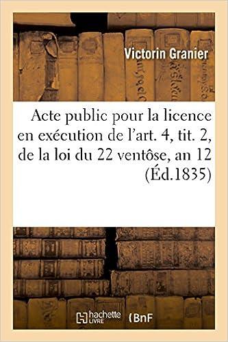 Téléchargement Acte public pour la licence : en exécution de l'art. 4, tit. 2, de la loi du 22 ventôse, an 12 1835 pdf