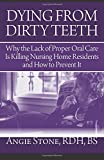 Dying from Dirty Teeth : Why the Lack of Proper Oral Care Is Killing Nursing Home Residents and How to Prevent It, Stone, Angie, 1941870112