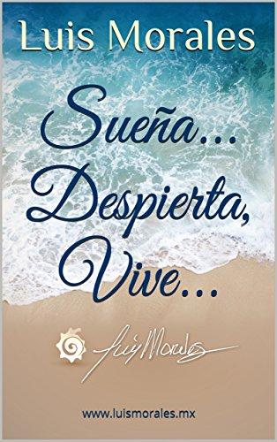 Sueña. Despierta, Vive.: www.luismorales.mx (Spanish Edition)