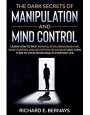 THE DARK SECRETS OF MANIPULATION AND MIND CONTROL: Learn how to spot manipulation, brainwashing, mind control and deception techniques and turn them to your advantage in everyday life.