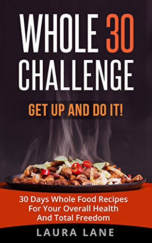 WHOLE 30 CHALLENGE: Get up and Do it!  30 Days Whole Food Recipes For Your Overall Health And Total Freedom (clean eating, healthy habits) by Laura Lane