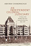 An Independent, Colonial Judiciary : A History of the Bombay High Court During the British Raj, 1862-1947, Chandrachud, Abhinav, 0199453306