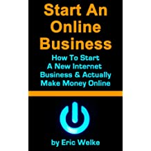 Start An Online Business: How To Start Your Own Internet Business & Actually Make Money Online - Small Business Internet Startup Version
