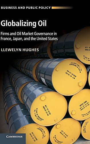 Globalizing Oil: Firms and Oil Market Governance in France, Japan, and the United States (Business and Public Policy)