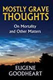 Mostly Grave Thoughts : On Mortality and Other Matters, Goodheart, Eugene, 1412849829