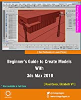 Beginner's Guide to Create Models With 3ds Max 2018, 3rd Edition Front Cover