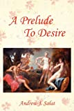 A Prelude to Desire, Andrew J. Salat, 1432796569