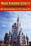 disney world tickets orlando - Magic Kingdom Secrets: Best Vacation Guide of Tips & Fun 2015: 2015 Disney World Vacation Guide Book