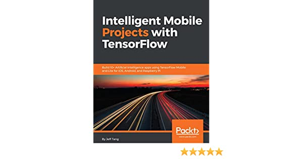 Intelligent Mobile Projects with TensorFlow: Build 10+ Artificial  Intelligence apps using TensorFlow Mobile and Lite for iOS, Android, and  Raspberry