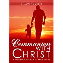 Communion with Christ: A Handbook on How to Abide in Him