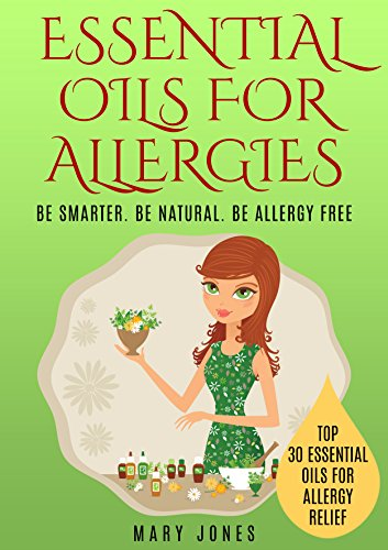 Essential Oils For Allergies: Be Smarter. Be Natural. Be Allergy Free (Essential Oils For Allergies) by [Jones, Mary]