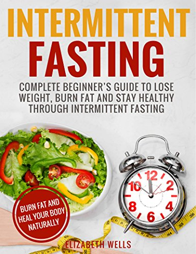 Intermittent Fasting: Complete Beginner's Guide To Lose Weight, Burn Fat And Stay Healthy Through Intermittent Fasting by [Wells, Elizabeth]