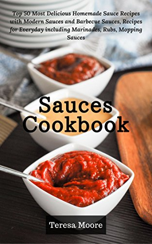 Recipe Alfredo Sauces - Sauces Cookbook: Top 50 Most Delicious Homemade Sauce Recipes with Modern Sauces and Barbecue Sauces, Recipes for Everyday including Marinades, Rubs, Mopping Sauces (Healthy Food Book 32)