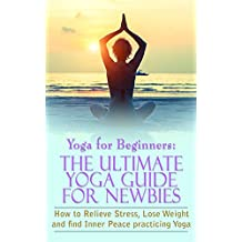 Yoga For Beginners: The Ultimate Yoga Guide for Newbies: How To Relieve Stress, Lose Weight, and find Inner Peace (Mindfulness, Meditation,Yoga, Inner Peace, Law of Attraction Book 2)