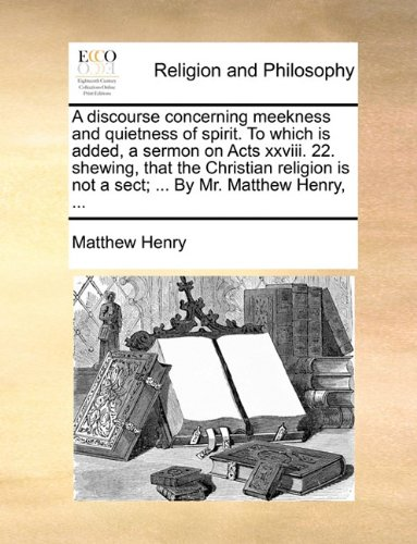 Download A discourse concerning meekness and quietness of spirit. To which is added, a sermon on Acts xxviii. 22. shewing, that the Christian religion is not a sect; ... By Mr. Matthew Henry, ... ebook