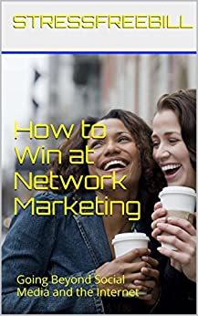 How to Win at Network Marketing: Going Beyond Social Media and the Internet by [StressFreeBill]