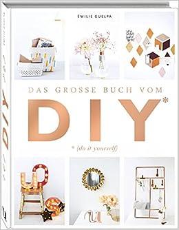Das große Buch vom DIY: Über 110 Do it yourself-Projekte ...