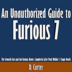 An Unauthorized Guide to Furious 7: The Seventh Fast and the Furious Movie, Completed After Paul Walker's Tragic Death