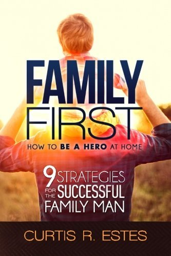 Family First: How to Be a Hero at Home: 9 Strategies for the Successful Family Man