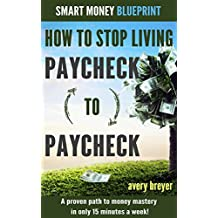 How to Stop Living Paycheck to Paycheck (1st edition): A proven path to money mastery in only 15 minutes a week! (Smart Money Blueprint)