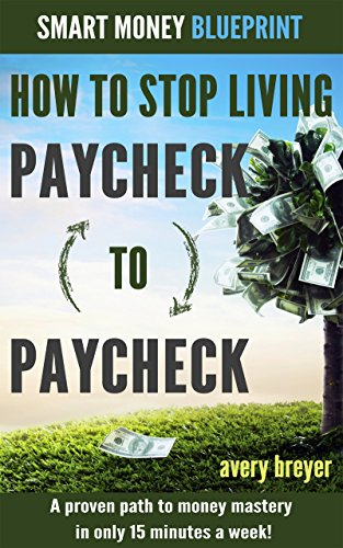 Book: How to Stop Living Paycheck to Paycheck - A proven path to money mastery in only 15 minutes a week! (Smart Money Blueprint) by Avery Breyer