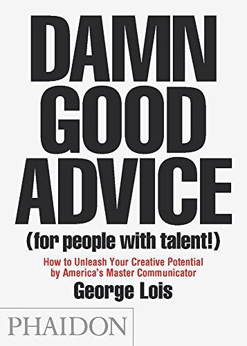 Damn Good Advice (For People with Talent!): How To Unleash Your Creative Potential by America's Master Communicator, George Lois (Lounge Velocity)