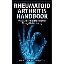 Rheumatoid Arthritis Handbook: Arthritis Pain Relief and Prevention Through Holistic Healing (Medical Diseases, RA, Rheumatology, Natural Remedies, Holistic Health)
