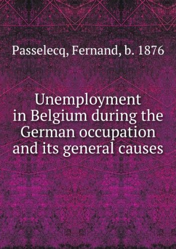 Unemployment in Belgium during the German occupation and its general causes,