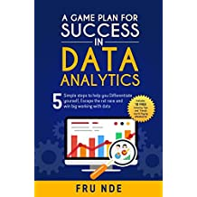 A Game Plan for Success in Data Analytics: 5 Simple steps to help you differentiate yourself, escape the rat race and win big working with data