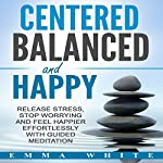Centered, Balanced and Happy: Release Stress, Stop Worrying and Feel Happier Effortlessly with Guided Meditation | Emma White