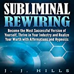 Subliminal Rewiring: Become the Most Successful Version of Yourself, Thrive in Your Industry and Realize Your Worth with Affirmations and Hypnosis | J. J. Hills