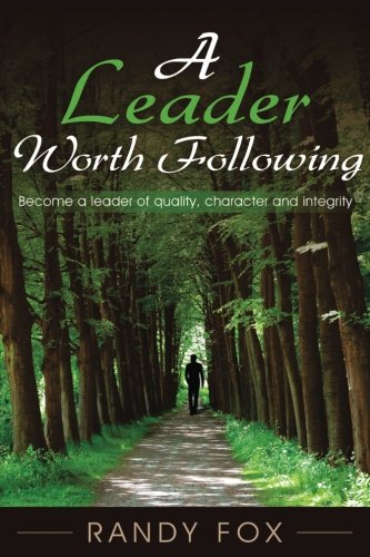 A Leader Worth Following: Become a leader of quality, character and integrity