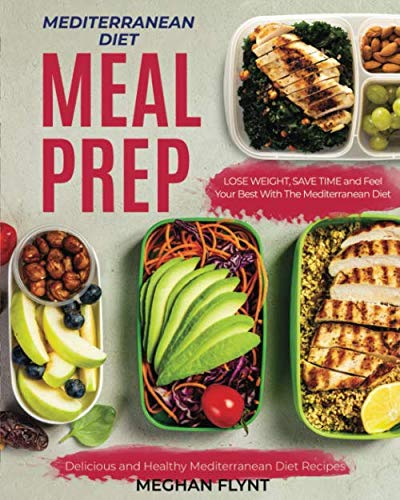 Mediterranean Diet Meal Prep: Delicious and Healthy Mediterranean Diet Recipes. Lose Weight, Save Time and Feel Your Best with The Mediterranean Diet (Mediterranean Diet For Beginners) (The Best Mediterranean Cookbook)
